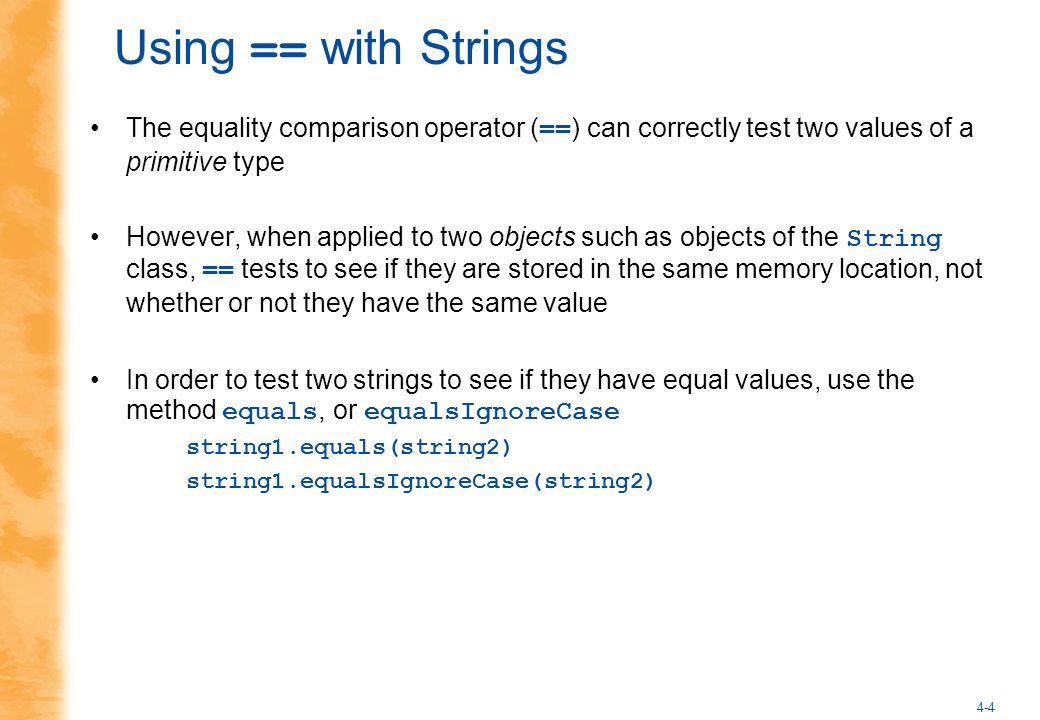 4-4 Using == with Strings The equality comparison operator ( == ) can correctly test two values of a primitive type However, when applied to two objects such as objects of the String class, == tests to see if they are stored in the same memory location, not whether or not they have the same value In order to test two strings to see if they have equal values, use the method equals, or equalsIgnoreCase string1.equals(string2) string1.equalsIgnoreCase(string2)