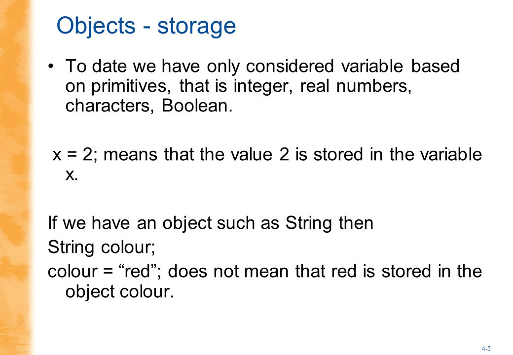4-5 Objects - storage To date we have only considered variable based on primitives, that is integer, real numbers, characters, Boolean.