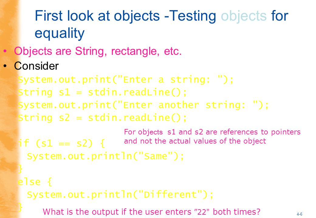 4-6 First look at objects -Testing objects for equality Objects are String, rectangle, etc.