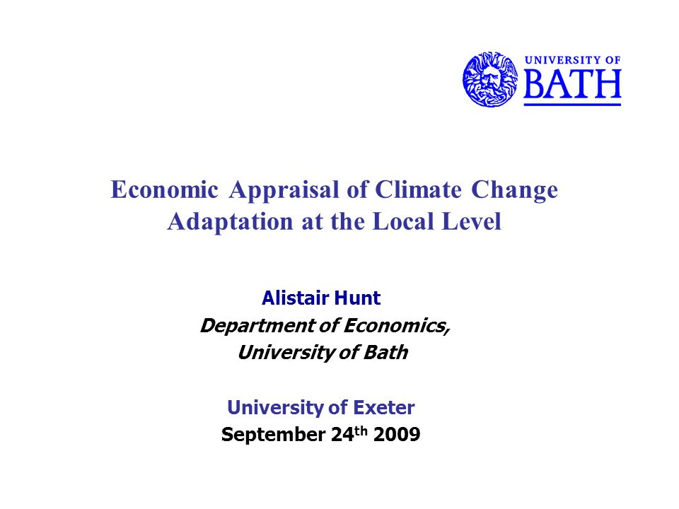 Economic Appraisal of Climate Change Adaptation at the Local Level Alistair Hunt Department of Economics, University of Bath University of Exeter September 24 th 2009
