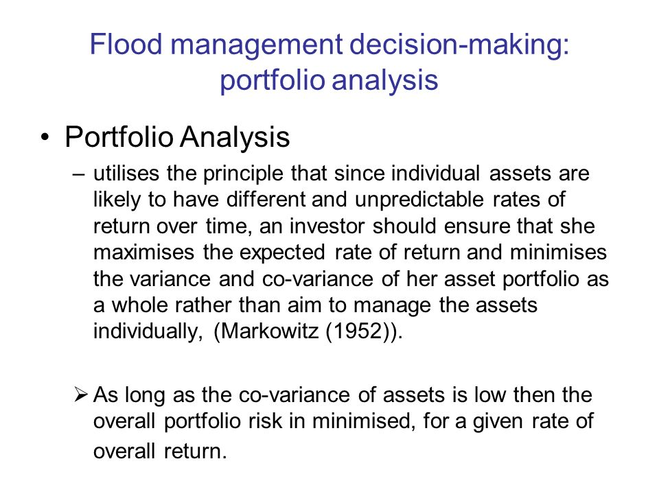 Flood management decision-making: portfolio analysis Portfolio Analysis –utilises the principle that since individual assets are likely to have different and unpredictable rates of return over time, an investor should ensure that she maximises the expected rate of return and minimises the variance and co-variance of her asset portfolio as a whole rather than aim to manage the assets individually, (Markowitz (1952)).