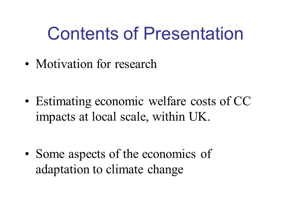 Contents of Presentation Motivation for research Estimating economic welfare costs of CC impacts at local scale, within UK.