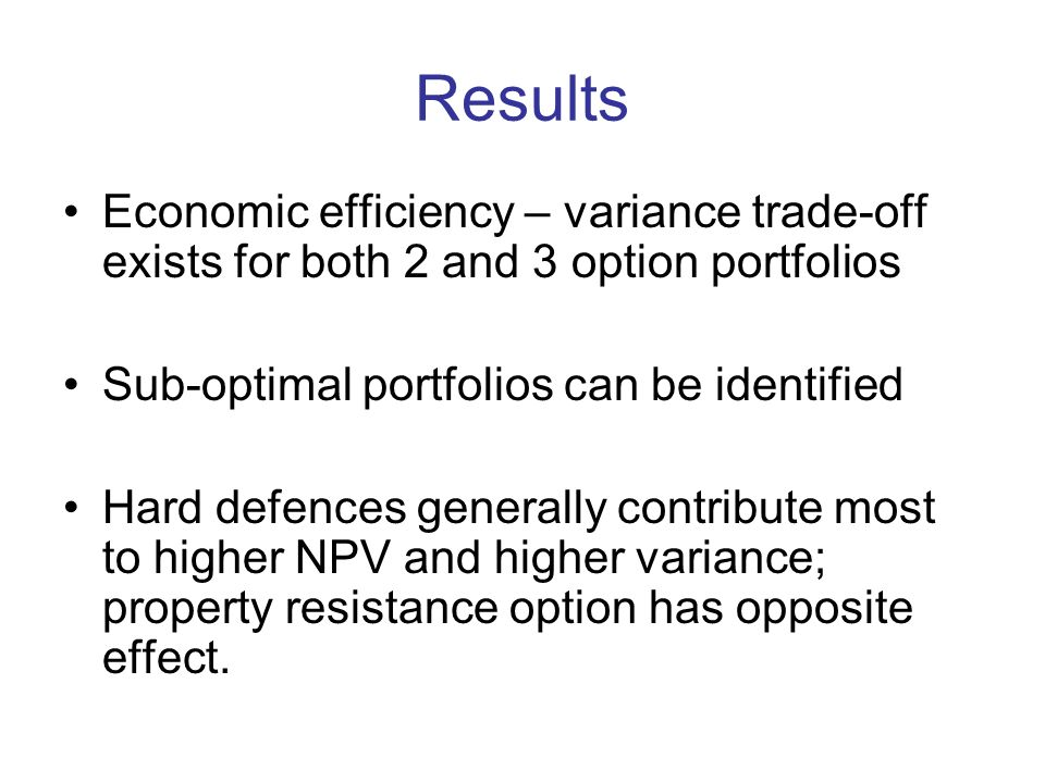 Results Economic efficiency – variance trade-off exists for both 2 and 3 option portfolios Sub-optimal portfolios can be identified Hard defences generally contribute most to higher NPV and higher variance; property resistance option has opposite effect.