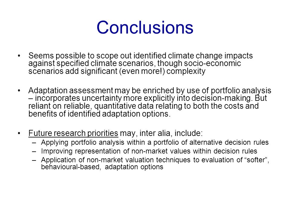 Conclusions Seems possible to scope out identified climate change impacts against specified climate scenarios, though socio-economic scenarios add significant (even more!) complexity Adaptation assessment may be enriched by use of portfolio analysis – incorporates uncertainty more explicitly into decision-making.