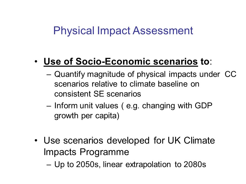 Physical Impact Assessment Use of Socio-Economic scenarios to: –Quantify magnitude of physical impacts under CC scenarios relative to climate baseline on consistent SE scenarios –Inform unit values ( e.g.