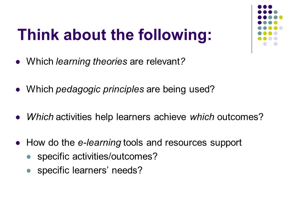 Think about the following: Which learning theories are relevant.