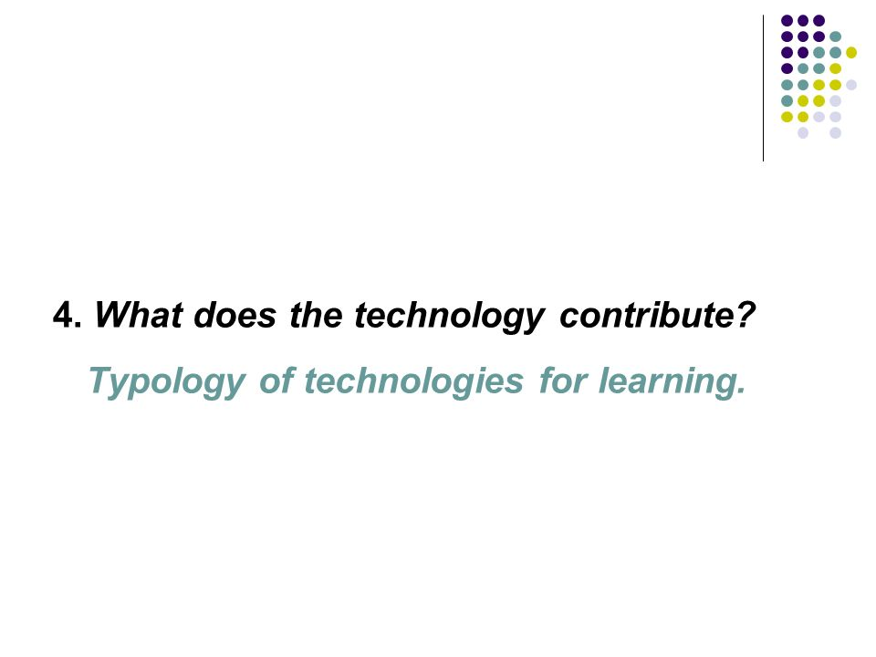 4. What does the technology contribute Typology of technologies for learning.