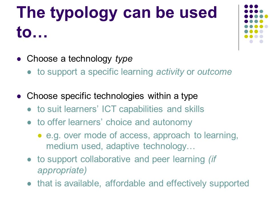 The typology can be used to… Choose a technology type to support a specific learning activity or outcome Choose specific technologies within a type to suit learners ICT capabilities and skills to offer learners choice and autonomy e.g.