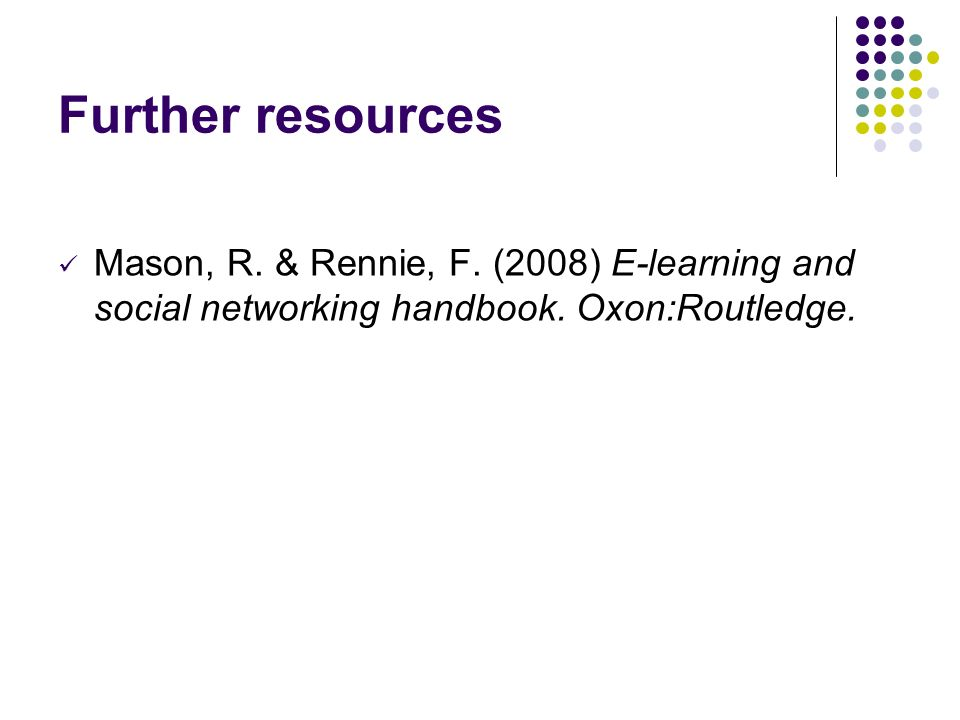 Further resources Mason, R. & Rennie, F. (2008) E-learning and social networking handbook.