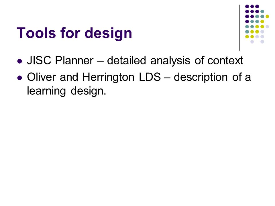 Tools for design JISC Planner – detailed analysis of context Oliver and Herrington LDS – description of a learning design.