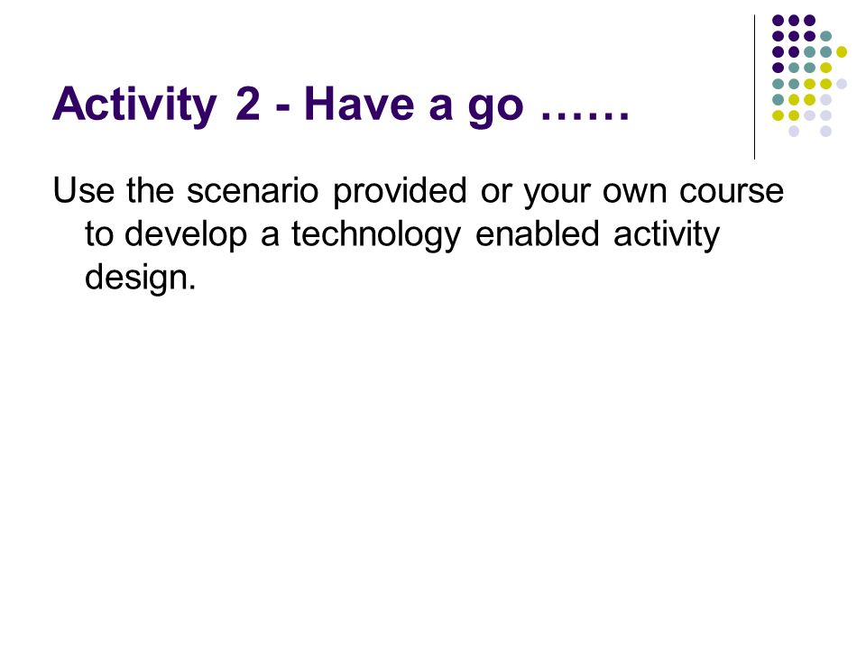 Activity 2 - Have a go …… Use the scenario provided or your own course to develop a technology enabled activity design.