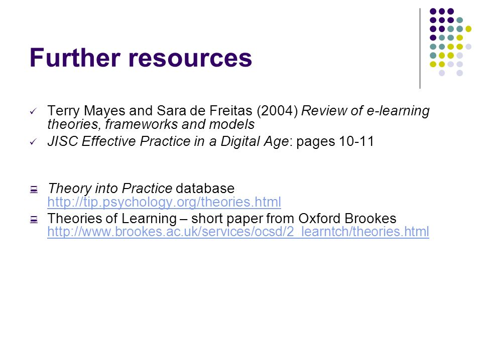 Further resources Terry Mayes and Sara de Freitas (2004) Review of e-learning theories, frameworks and models JISC Effective Practice in a Digital Age: pages Theory into Practice database     Theories of Learning – short paper from Oxford Brookes