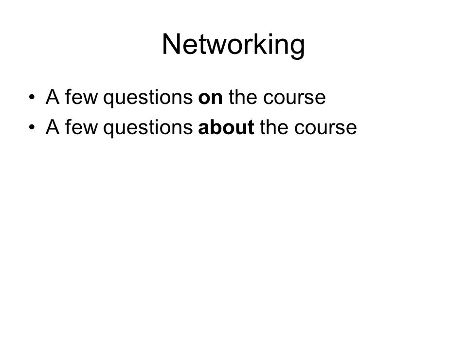 Networking A few questions on the course A few questions about the course