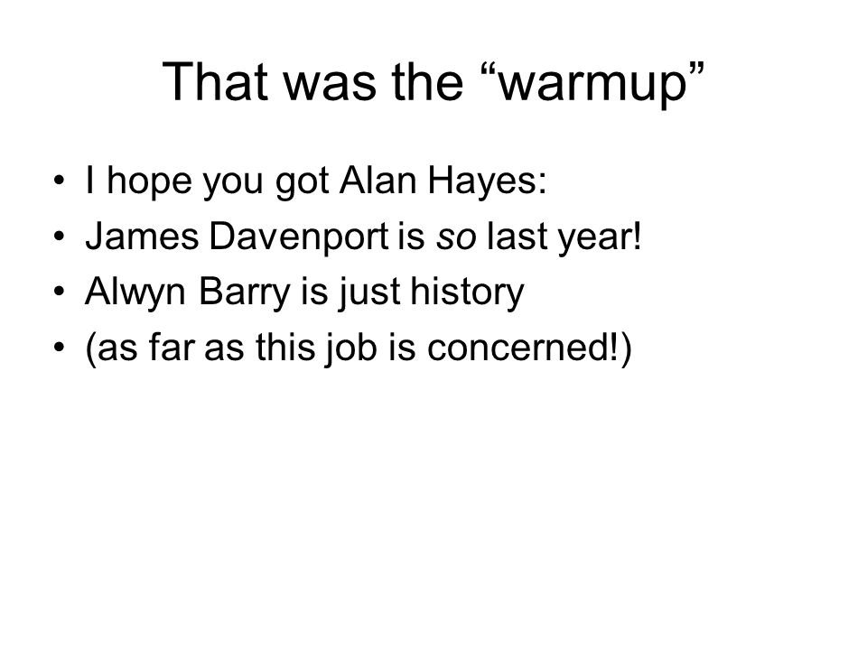 That was the warmup I hope you got Alan Hayes: James Davenport is so last year.
