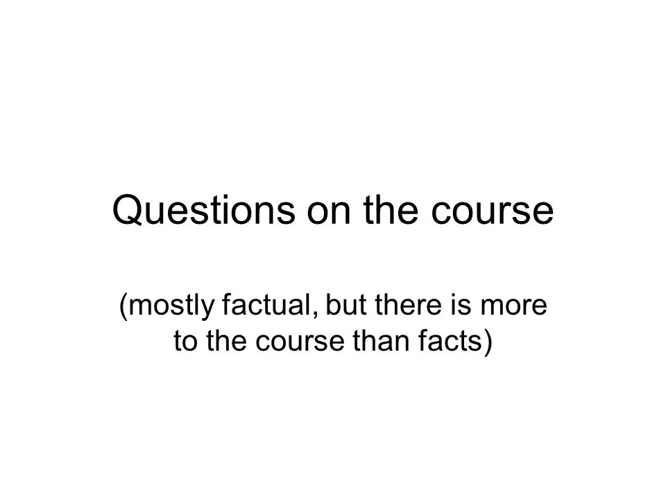 Questions on the course (mostly factual, but there is more to the course than facts)