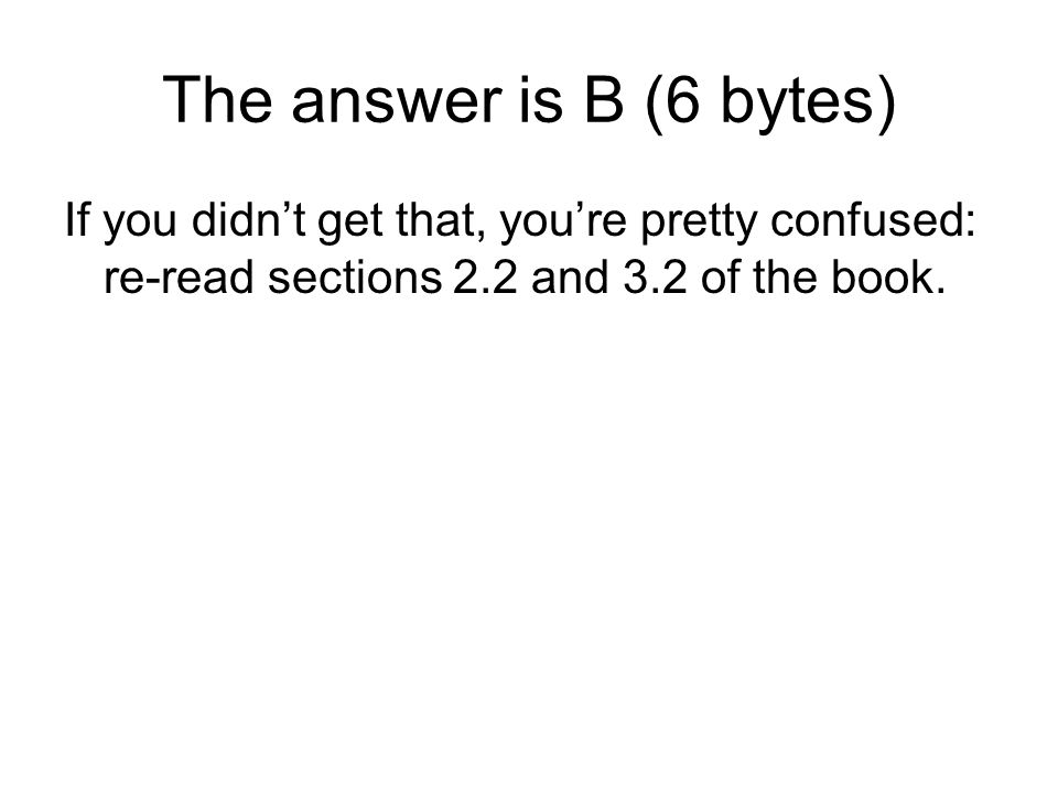 The answer is B (6 bytes) If you didnt get that, youre pretty confused: re-read sections 2.2 and 3.2 of the book.