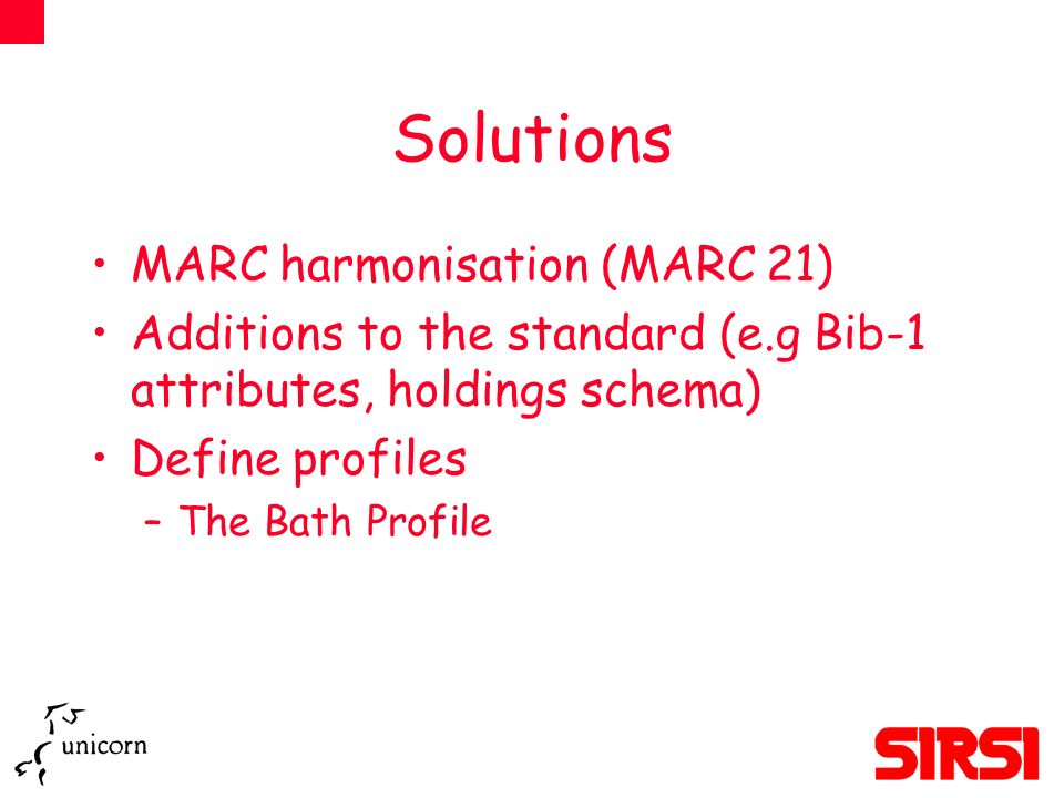 Solutions MARC harmonisation (MARC 21) Additions to the standard (e.g Bib-1 attributes, holdings schema) Define profiles –The Bath Profile