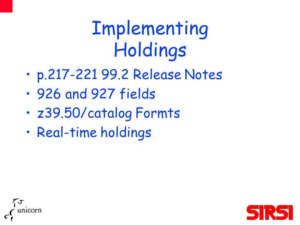 Implementing Holdings p.217-221 99.2 Release Notes 926 and 927 fields z39.50/catalog Formts Real-time holdings