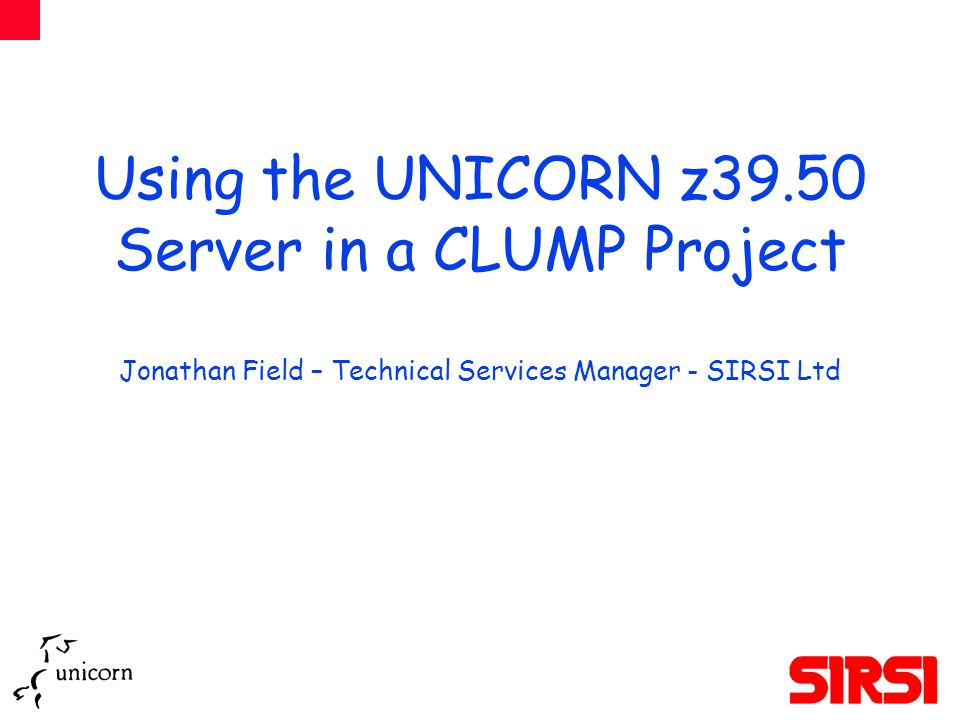Using the UNICORN z39.50 Server in a CLUMP Project Jonathan Field – Technical Services Manager - SIRSI Ltd