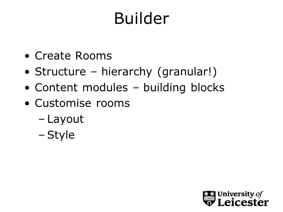 Builder Create Rooms Structure – hierarchy (granular!) Content modules – building blocks Customise rooms –Layout –Style