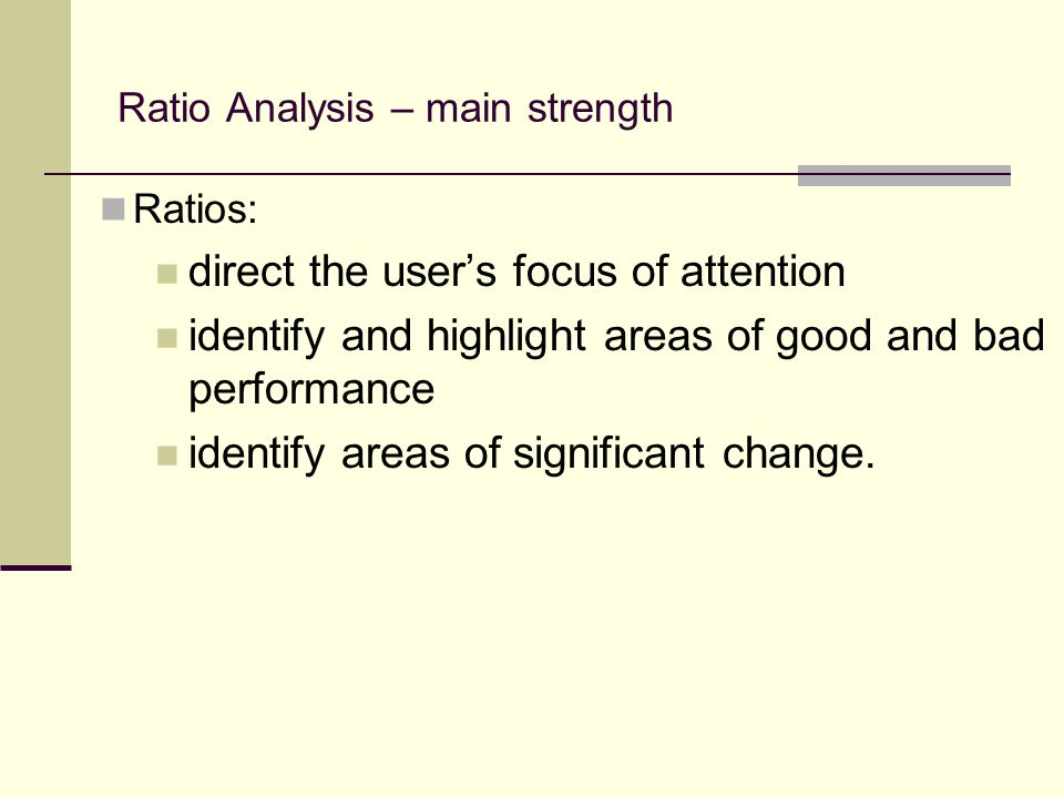 Ratio Analysis – main strength Ratios: direct the users focus of attention identify and highlight areas of good and bad performance identify areas of significant change.