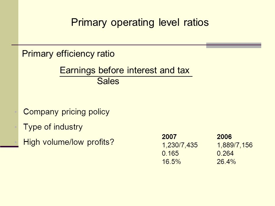 Primary operating level ratios Primary efficiency ratio Earnings before interest and tax Sales Company pricing policy Type of industry High volume/low profits.