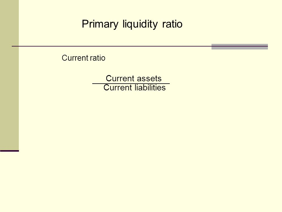Primary liquidity ratio Current ratio Current assets Current liabilities