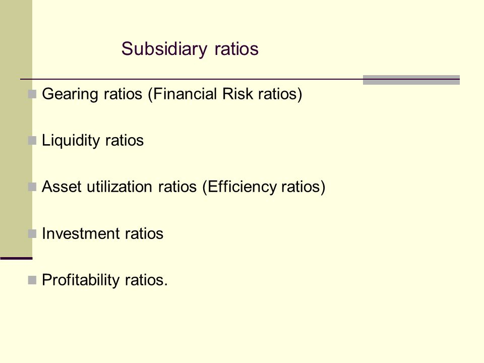 Subsidiary ratios Gearing ratios (Financial Risk ratios) Liquidity ratios Asset utilization ratios (Efficiency ratios) Investment ratios Profitability ratios.