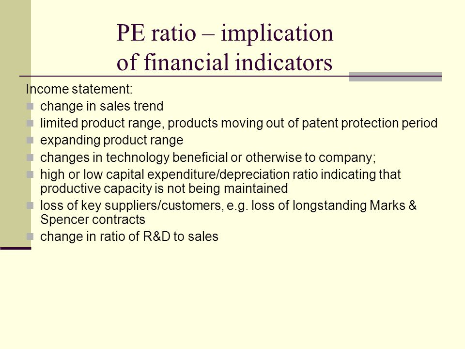 PE ratio – implication of financial indicators Income statement: change in sales trend limited product range, products moving out of patent protection period expanding product range changes in technology beneficial or otherwise to company; high or low capital expenditure/depreciation ratio indicating that productive capacity is not being maintained loss of key suppliers/customers, e.g.