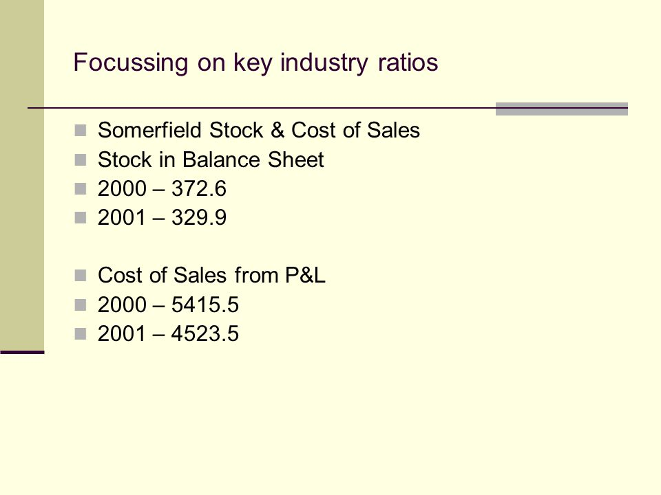 Focussing on key industry ratios Somerfield Stock & Cost of Sales Stock in Balance Sheet 2000 – 372.6 2001 – 329.9 Cost of Sales from P&L 2000 – 5415.5 2001 – 4523.5