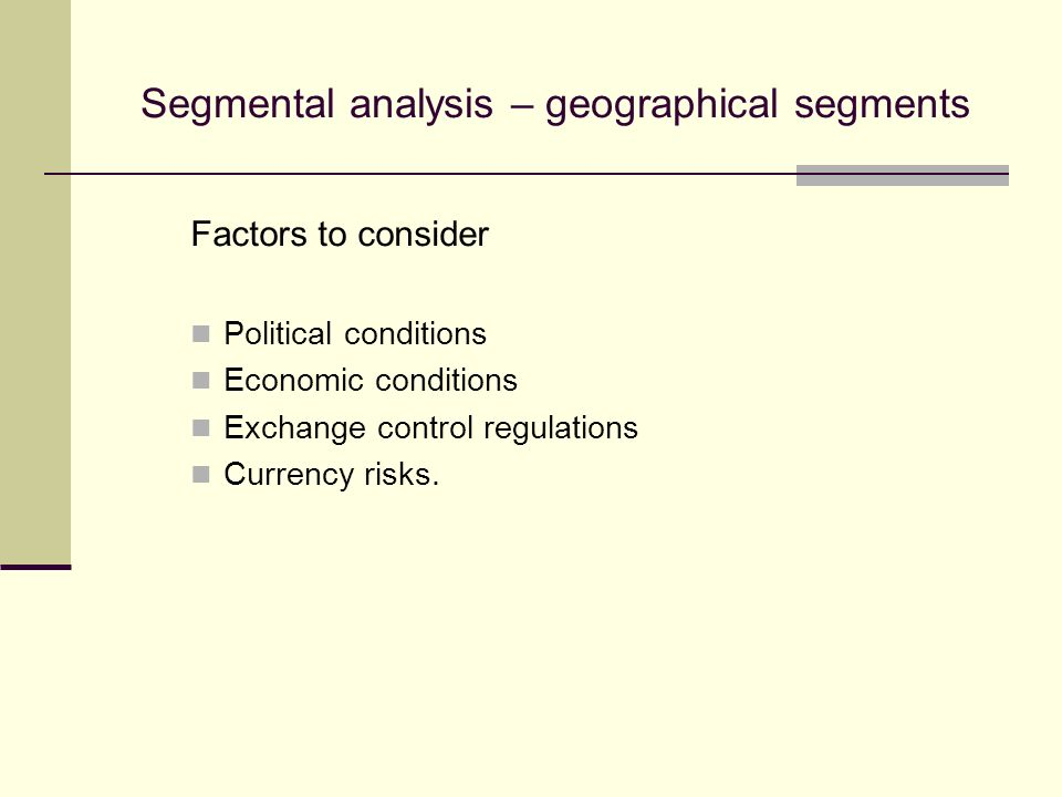 Segmental analysis – geographical segments Factors to consider Political conditions Economic conditions Exchange control regulations Currency risks.