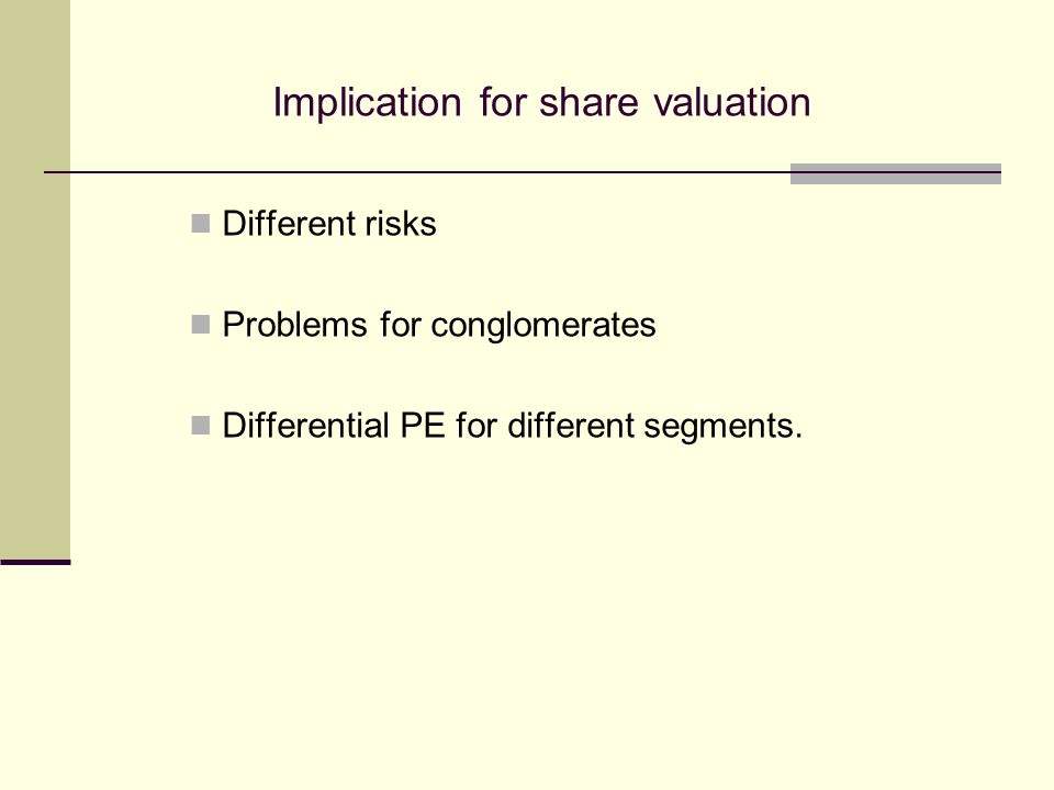 Implication for share valuation Different risks Problems for conglomerates Differential PE for different segments.