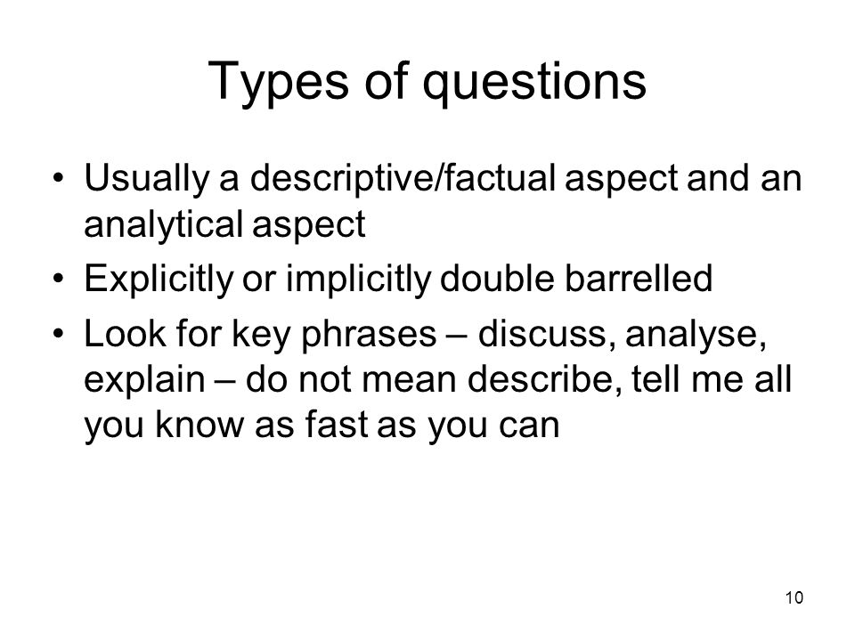 10 Types of questions Usually a descriptive/factual aspect and an analytical aspect Explicitly or implicitly double barrelled Look for key phrases – discuss, analyse, explain – do not mean describe, tell me all you know as fast as you can