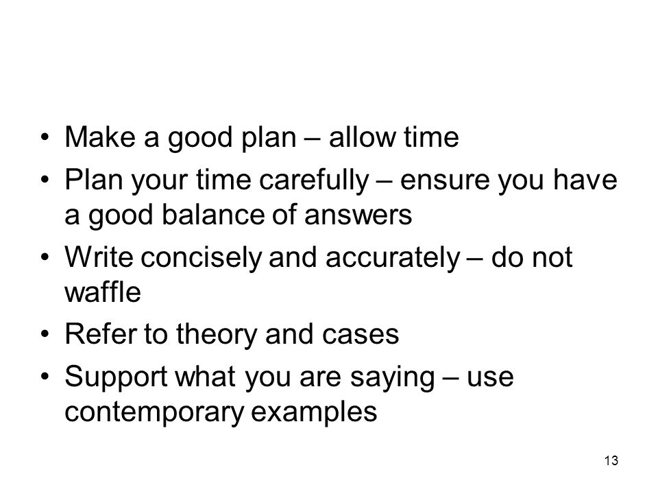 13 Make a good plan – allow time Plan your time carefully – ensure you have a good balance of answers Write concisely and accurately – do not waffle Refer to theory and cases Support what you are saying – use contemporary examples