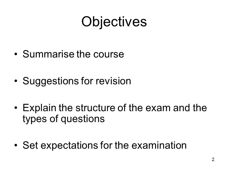 2 Objectives Summarise the course Suggestions for revision Explain the structure of the exam and the types of questions Set expectations for the examination