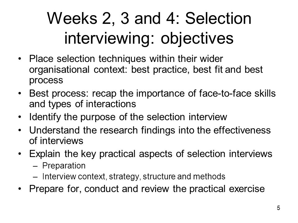 5 Weeks 2, 3 and 4: Selection interviewing: objectives Place selection techniques within their wider organisational context: best practice, best fit and best process Best process: recap the importance of face-to-face skills and types of interactions Identify the purpose of the selection interview Understand the research findings into the effectiveness of interviews Explain the key practical aspects of selection interviews –Preparation –Interview context, strategy, structure and methods Prepare for, conduct and review the practical exercise
