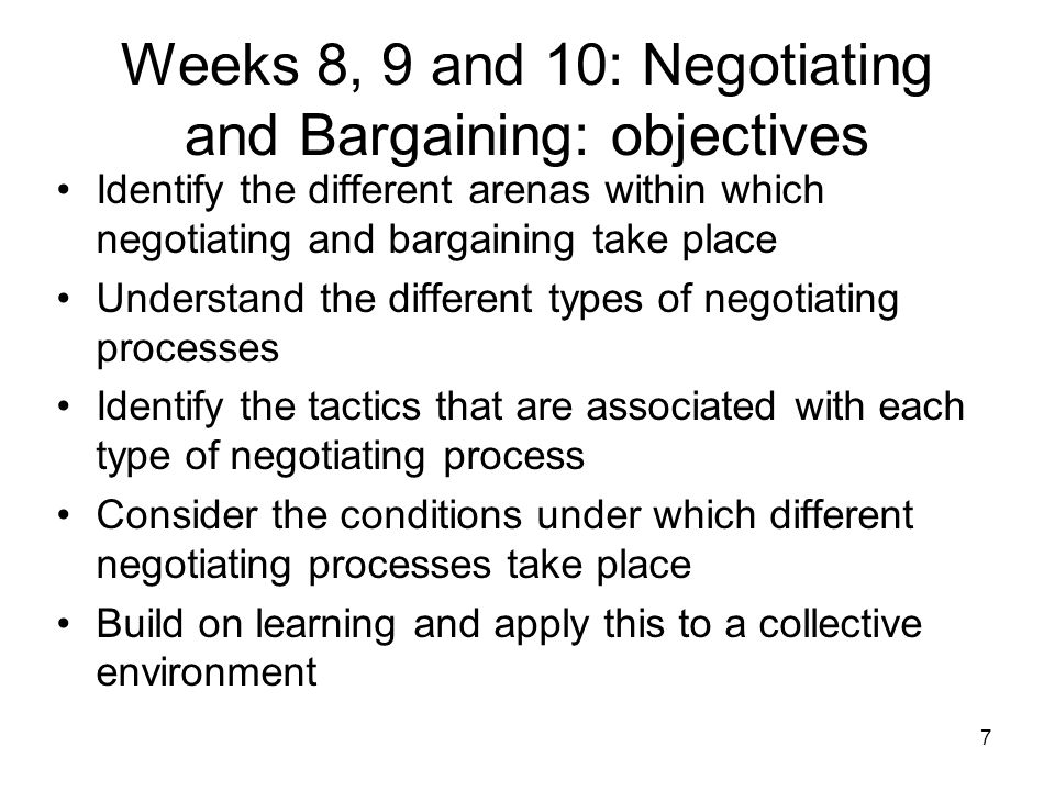 7 Weeks 8, 9 and 10: Negotiating and Bargaining: objectives Identify the different arenas within which negotiating and bargaining take place Understand the different types of negotiating processes Identify the tactics that are associated with each type of negotiating process Consider the conditions under which different negotiating processes take place Build on learning and apply this to a collective environment