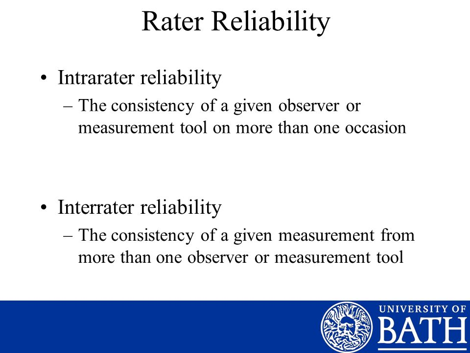 Rater Reliability Intrarater reliability –The consistency of a given observer or measurement tool on more than one occasion Interrater reliability –The consistency of a given measurement from more than one observer or measurement tool