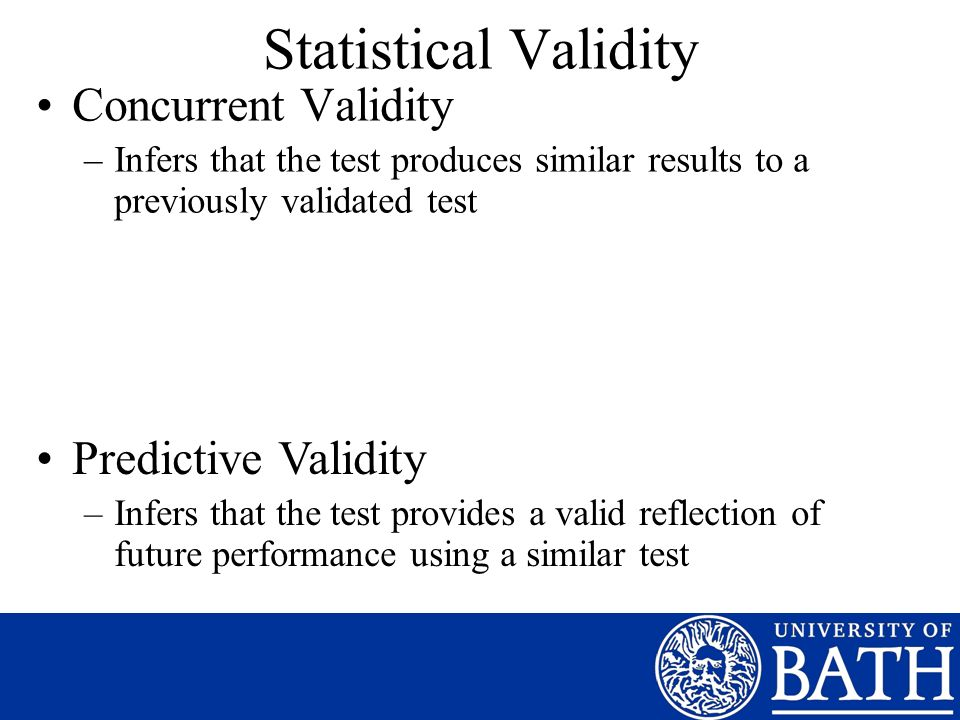 Statistical Validity Concurrent Validity –Infers that the test produces similar results to a previously validated test Predictive Validity –Infers that the test provides a valid reflection of future performance using a similar test