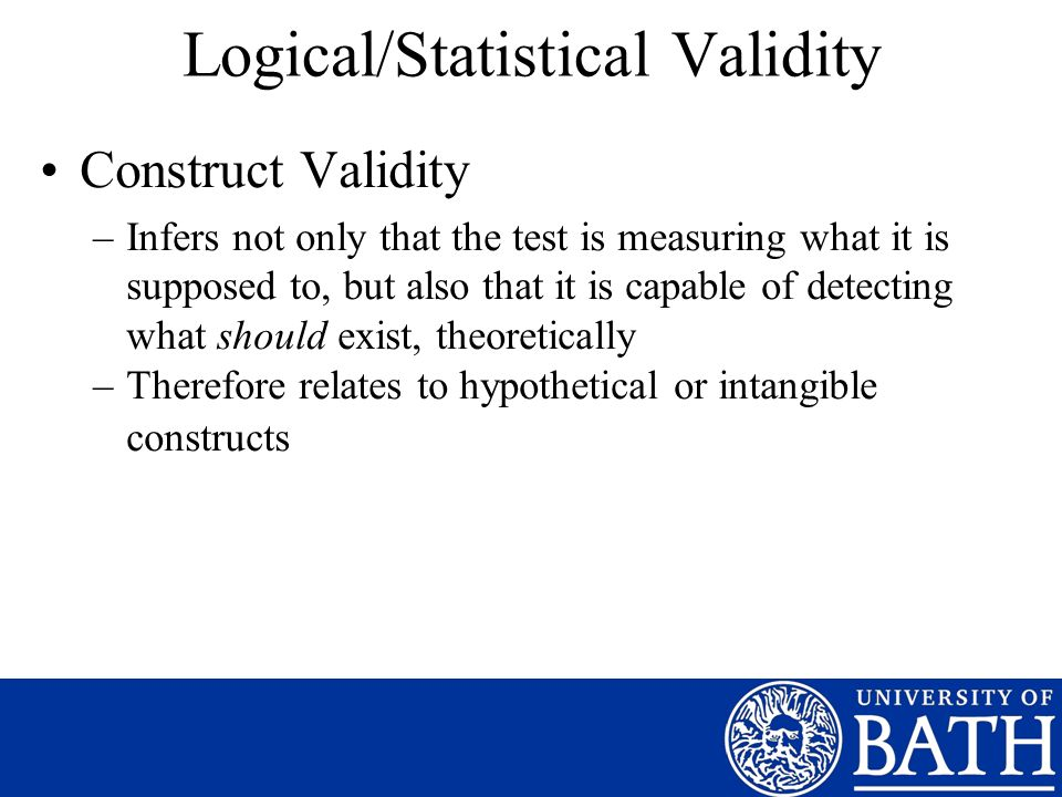 Logical/Statistical Validity Construct Validity –Infers not only that the test is measuring what it is supposed to, but also that it is capable of detecting what should exist, theoretically –Therefore relates to hypothetical or intangible constructs