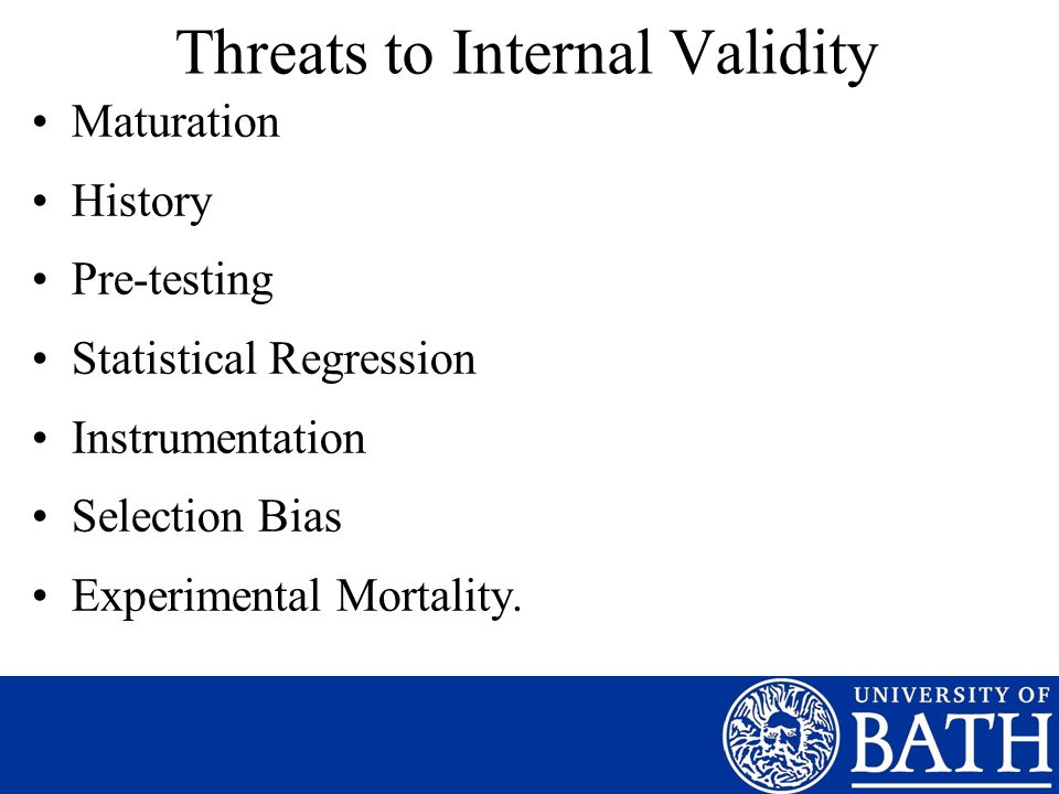 Threats to Internal Validity Maturation History Pre-testing Statistical Regression Instrumentation Selection Bias Experimental Mortality.