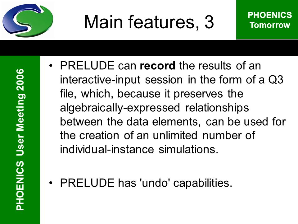 PHOENICS User Meeting 2006 PHOENICS Tomorrow Main features, 3 PRELUDE can record the results of an interactive-input session in the form of a Q3 file, which, because it preserves the algebraically-expressed relationships between the data elements, can be used for the creation of an unlimited number of individual-instance simulations.