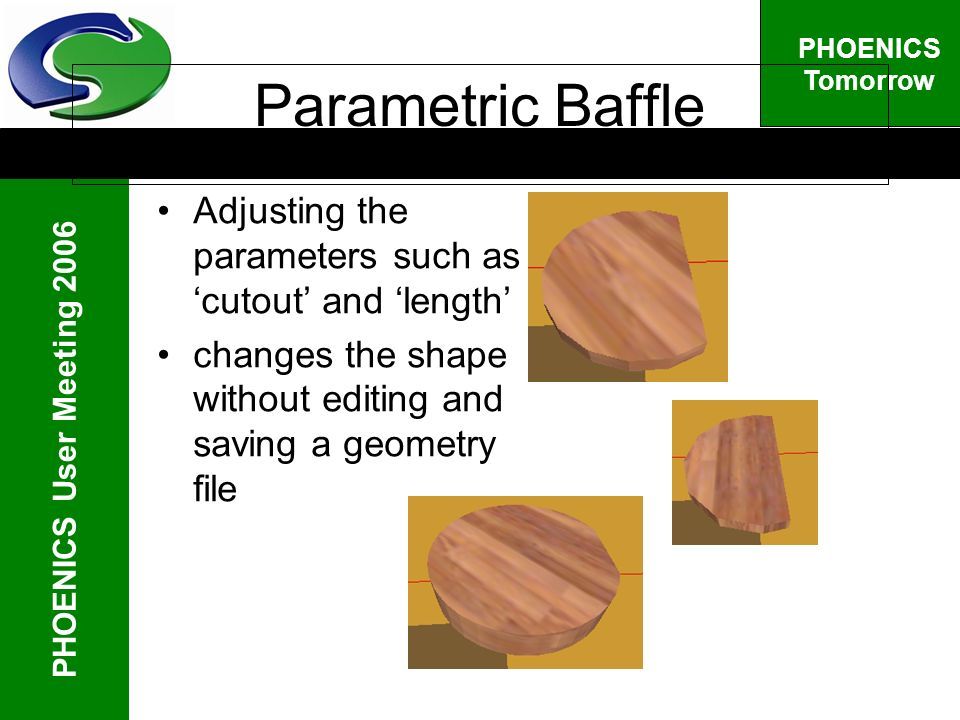 PHOENICS User Meeting 2006 PHOENICS Tomorrow Parametric Baffle Adjusting the parameters such as cutout and length changes the shape without editing and saving a geometry file