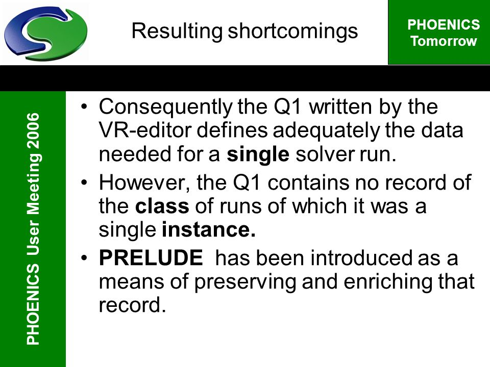 PHOENICS User Meeting 2006 PHOENICS Tomorrow Resulting shortcomings Consequently the Q1 written by the VR-editor defines adequately the data needed for a single solver run.