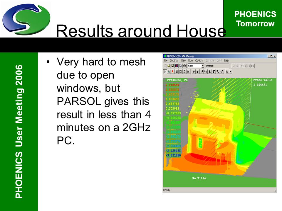 PHOENICS User Meeting 2006 PHOENICS Tomorrow Results around House Very hard to mesh due to open windows, but PARSOL gives this result in less than 4 minutes on a 2GHz PC.