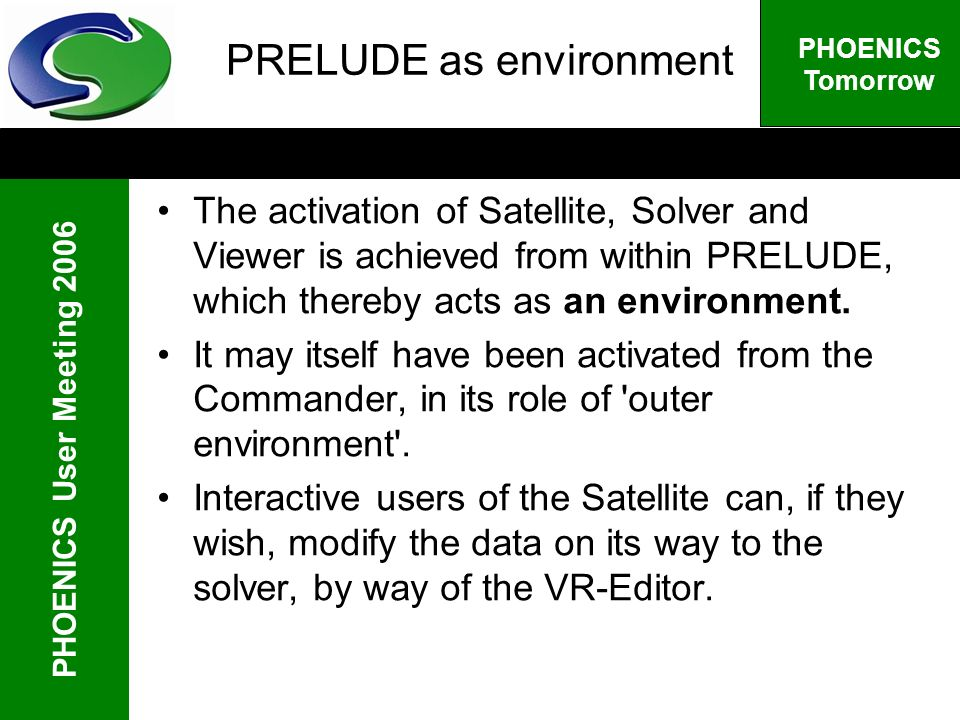 PHOENICS User Meeting 2006 PHOENICS Tomorrow PRELUDE as environment The activation of Satellite, Solver and Viewer is achieved from within PRELUDE, which thereby acts as an environment.