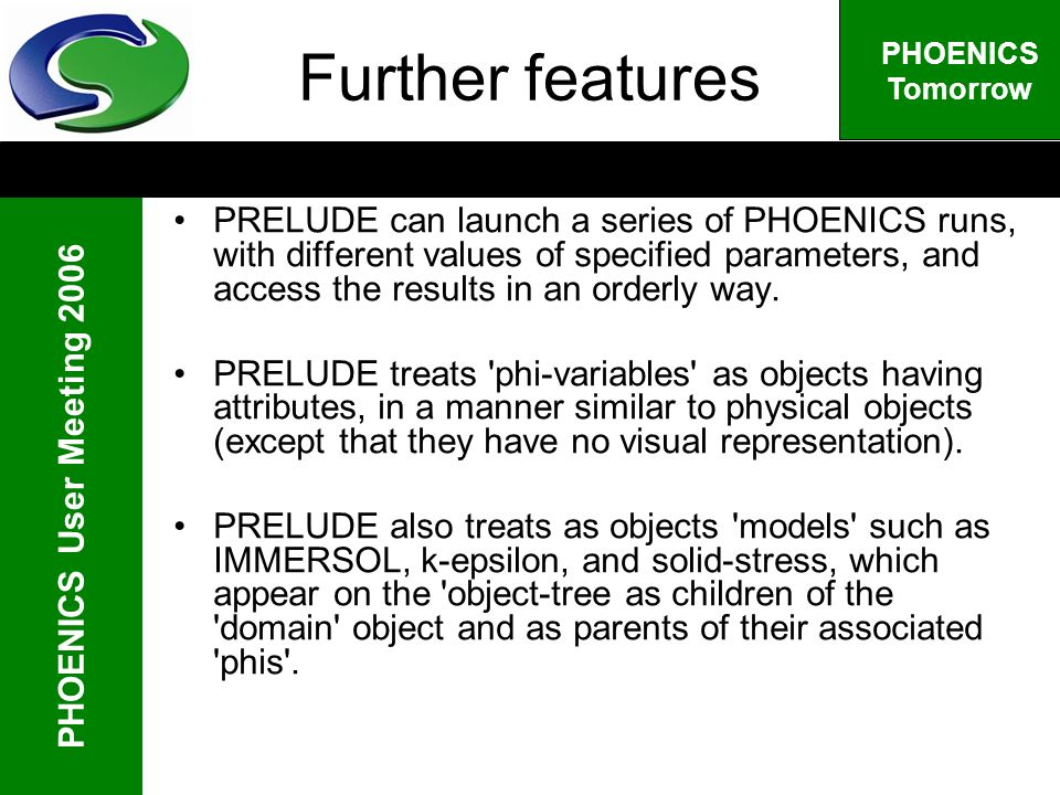 PHOENICS User Meeting 2006 PHOENICS Tomorrow Further features PRELUDE can launch a series of PHOENICS runs, with different values of specified parameters, and access the results in an orderly way.