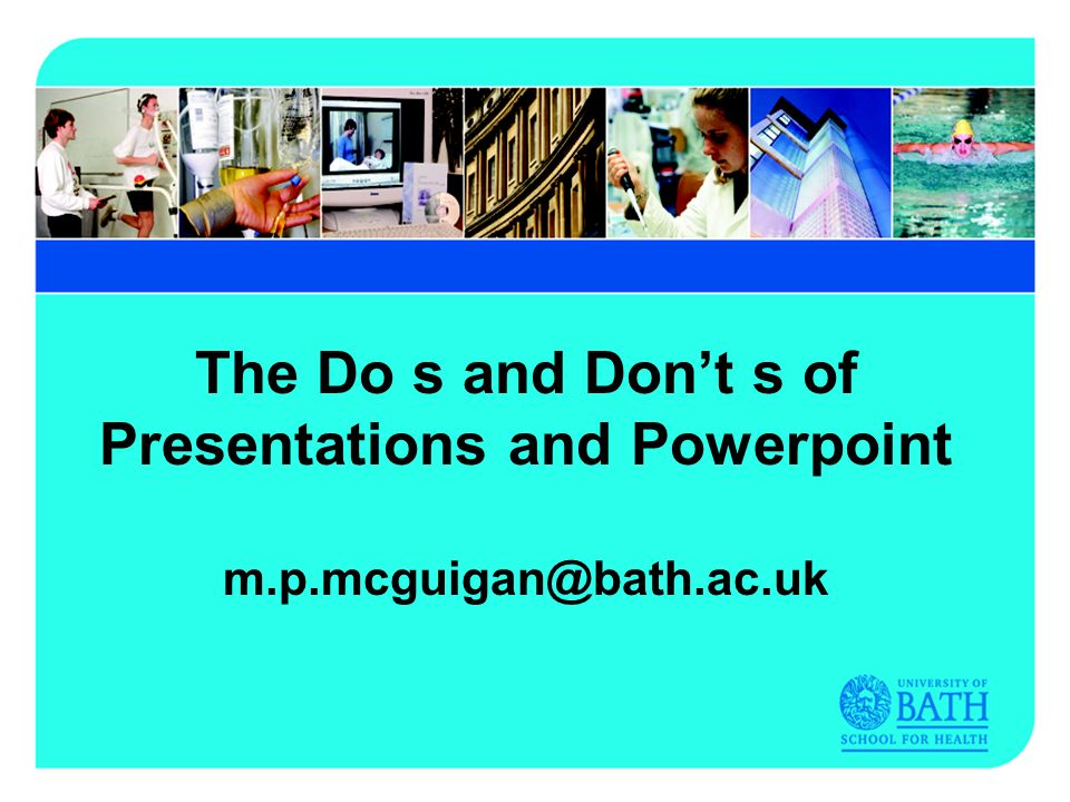 The Do s and Dont s of Presentations and Powerpoint m.p.mcguigan@bath.ac.uk