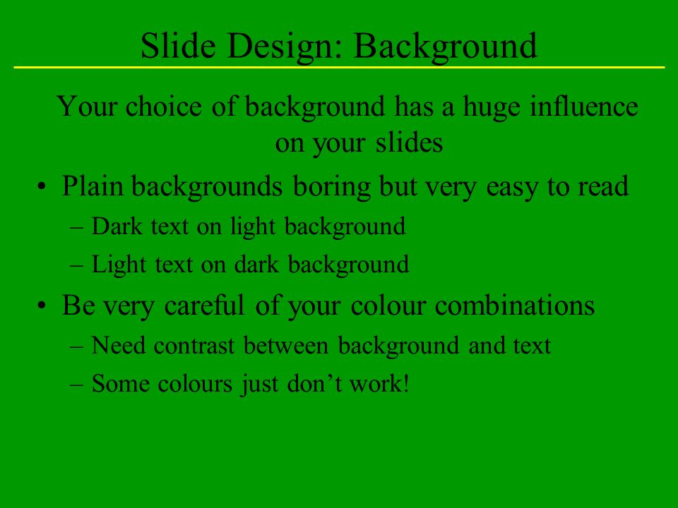 Slide Design: Background Your choice of background has a huge influence on your slides Plain backgrounds boring but very easy to read –Dark text on light background –Light text on dark background Be very careful of your colour combinations –Need contrast between background and text –Some colours just dont work!