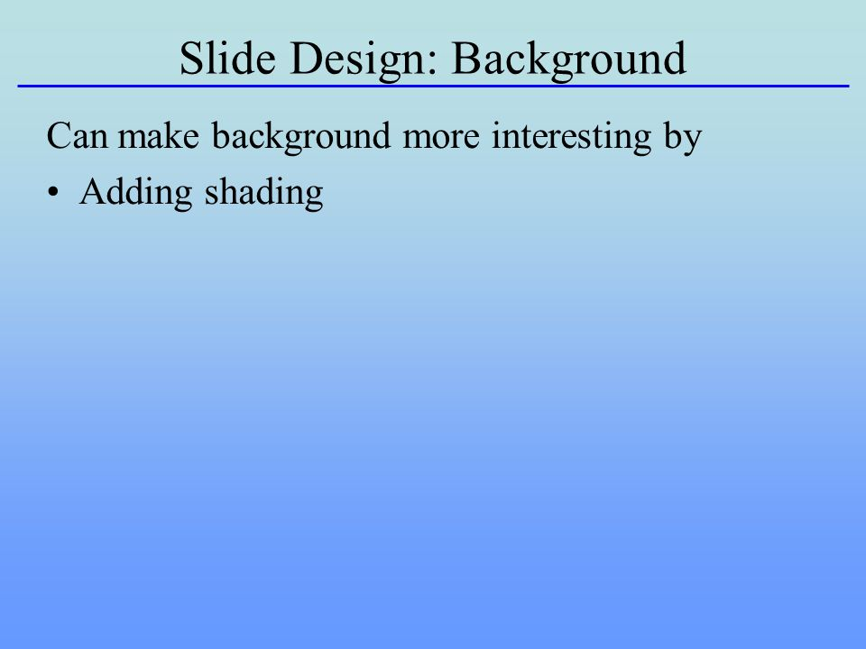 Slide Design: Background Can make background more interesting by Adding shading